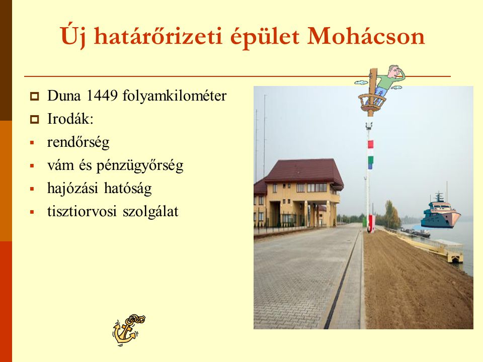 Új határőrizeti épület Mohácson  Duna 1449 folyamkilométer  Irodák:  rendőrség  vám és pénzügyőrség  hajózási hatóság  tisztiorvosi szolgálat