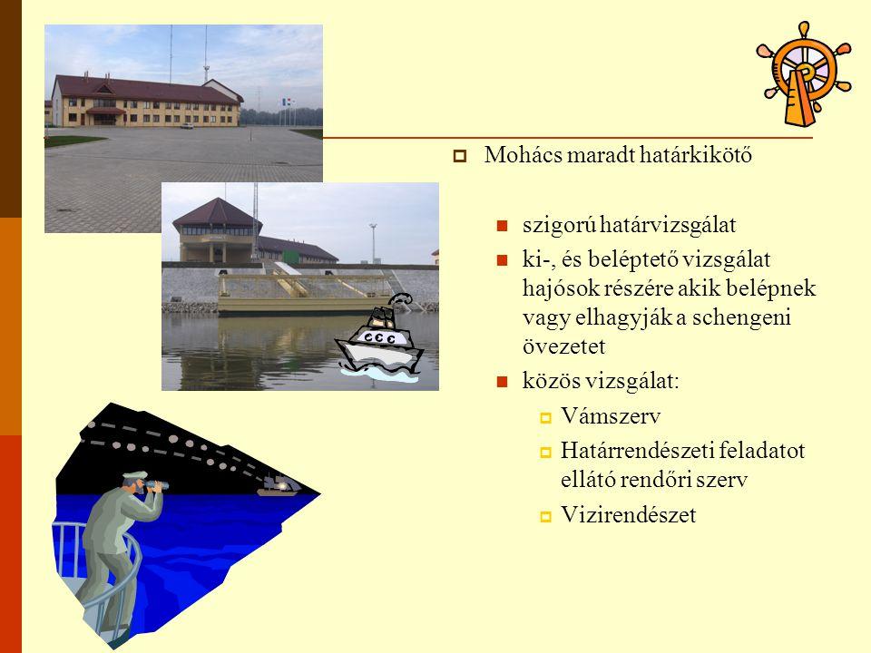  Mohács maradt határkikötő szigorú határvizsgálat ki-, és beléptető vizsgálat hajósok részére akik belépnek vagy elhagyják a schengeni övezetet közös vizsgálat:  Vámszerv  Határrendészeti feladatot ellátó rendőri szerv  Vizirendészet