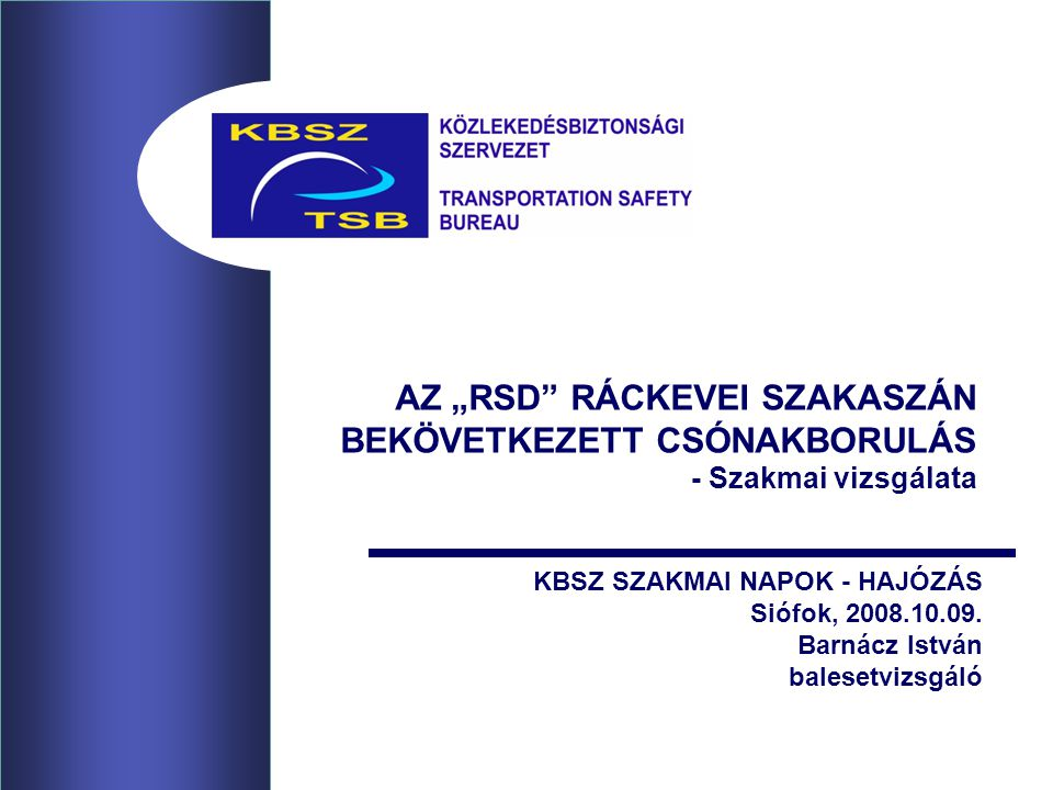 """AZ """"RSD RÁCKEVEI SZAKASZÁN BEKÖVETKEZETT CSÓNAKBORULÁS - Szakmai vizsgálata KBSZ SZAKMAI NAPOK - HAJÓZÁS Siófok, 2008.10.09."""