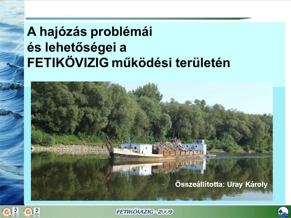 A hajózás problémái és lehetőségei a FETIKÖVIZIG működési területén Összeállította: Uray Károly