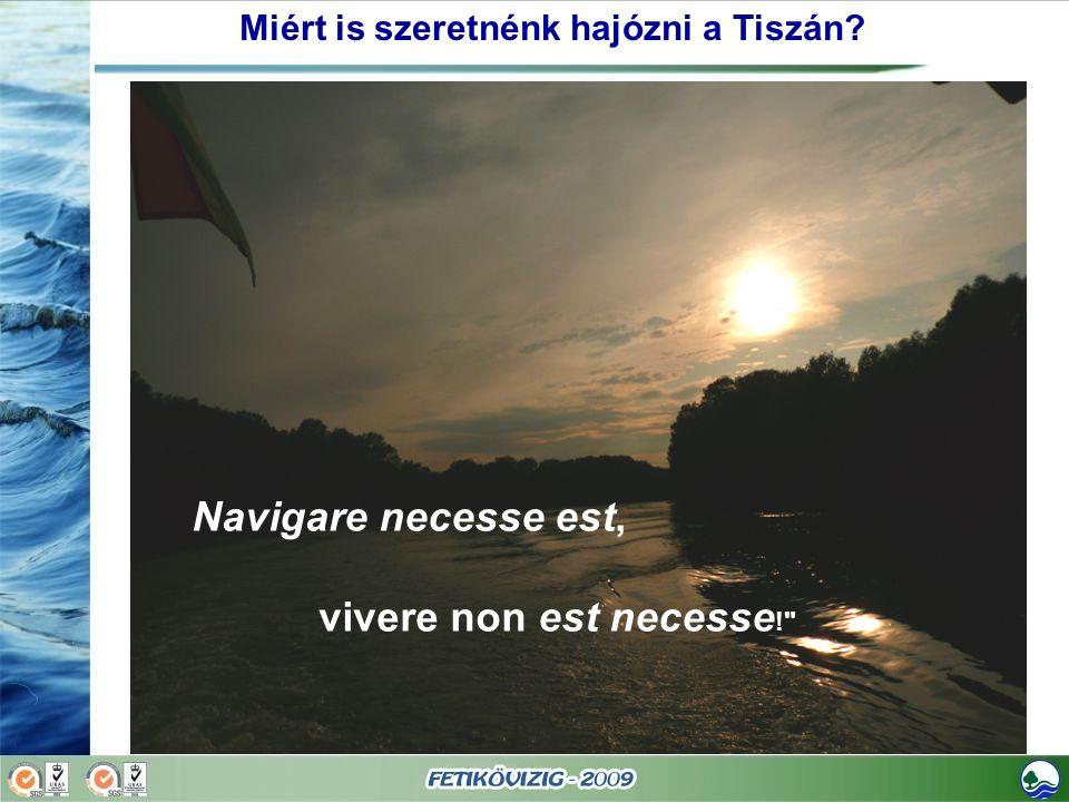 Navigare necesse est, vivere non est necesse ! Miért is szeretnénk hajózni a Tiszán?