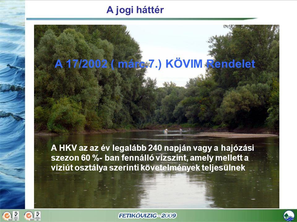 A jogi háttér A 17/2002 ( márc.7.) KÖVIM Rendelet A HKV az az év legalább 240 napján vagy a hajózási szezon 60 %- ban fennálló vízszint, amely mellett a víziút osztálya szerinti követelmények teljesülnek