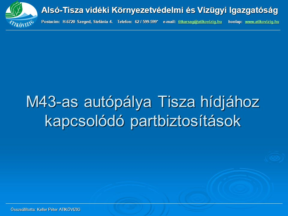 Alsó-Tisza vidéki Környezetvédelmi és Vízügyi Igazgatóság Postacím: H-6720 Szeged, Stefánia 4. Telefon: 62 / 599-599* e-mail: titkarsag@atikovizig.hu