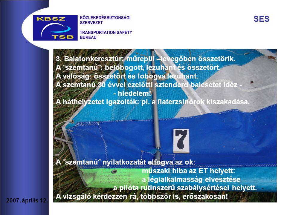10 2007. április 12. SES 3. Balatonkeresztúr: műrepül –levegőben összetörik. A ˝szemtanú˝: belobogott, lezuhant és összetört. A valóság: összetört és