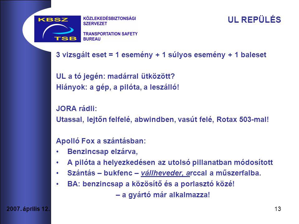 13 2007. április 12. UL REPÜLÉS 3 vizsgált eset = 1 esemény + 1 súlyos esemény + 1 baleset UL a tó jegén: madárral ütközött? Hiányok: a gép, a pilóta,