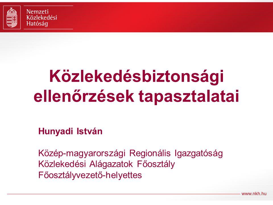Közlekedésbiztonsági ellenőrzések tapasztalatai Hunyadi István Közép-magyarországi Regionális Igazgatóság Közlekedési Alágazatok Főosztály Főosztályvezető-helyettes