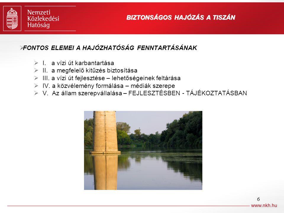 6 BIZTONSÁGOS HAJÓZÁS A TISZÁN  FONTOS ELEMEI A HAJÓZHATÓSÁG FENNTARTÁSÁNAK  I. a vízi út karbantartása  II. a megfelelő kitűzés biztosítása  III.