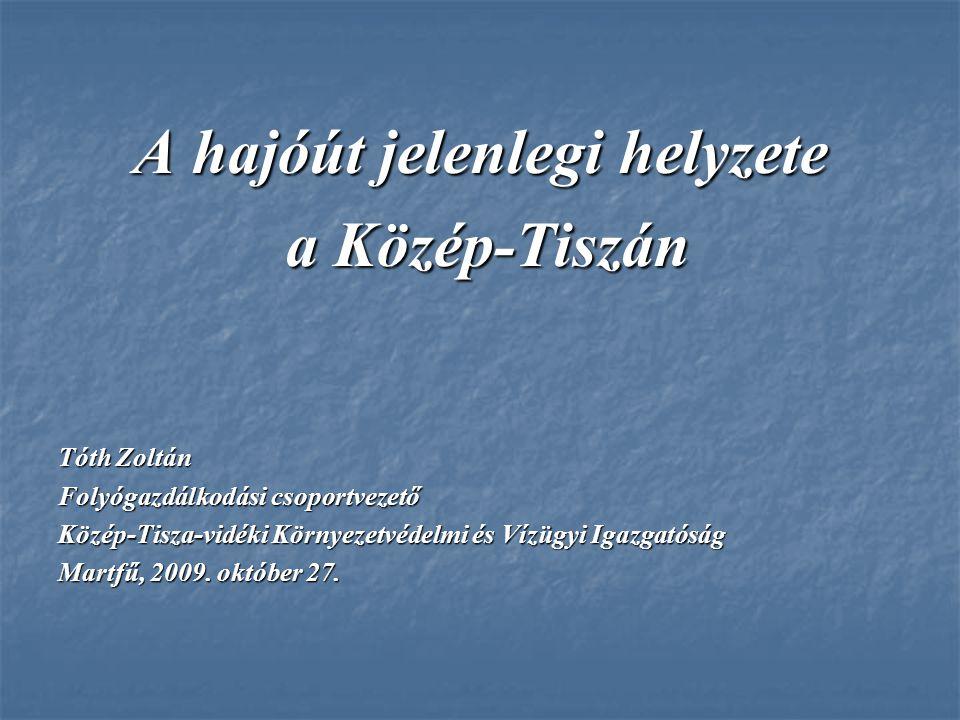 A hajóút jelenlegi helyzete a Közép-Tiszán a Közép-Tiszán Tóth Zoltán Folyógazdálkodási csoportvezető Közép-Tisza-vidéki Környezetvédelmi és Vízügyi I