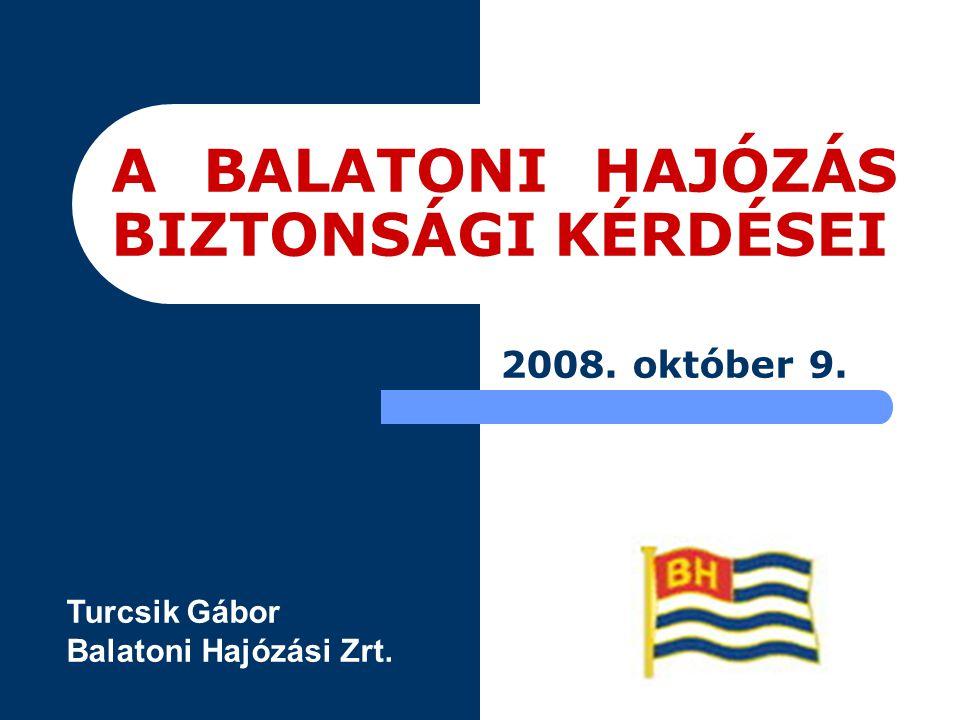 A BALATONI HAJÓZÁS BIZTONSÁGI KÉRDÉSEI 2008. október 9. Turcsik Gábor Balatoni Hajózási Zrt.