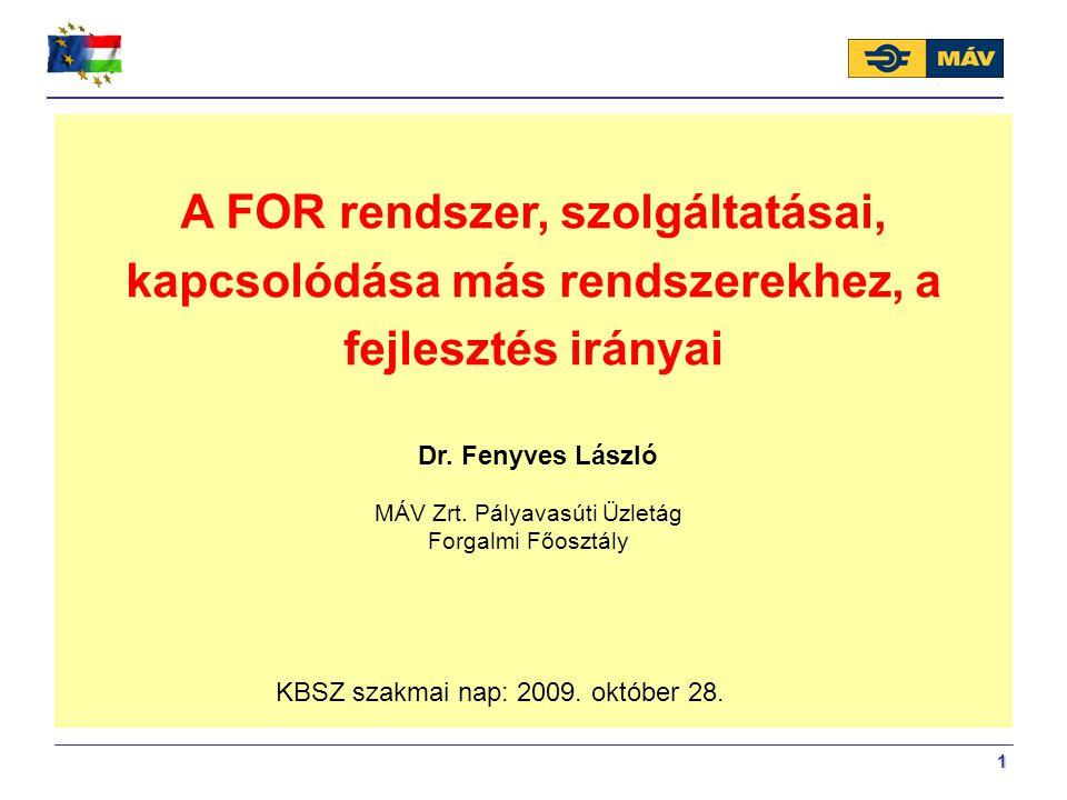 1 MÁV Zrt. Pályavasúti Üzletág Forgalmi Főosztály Dr. Fenyves László KBSZ szakmai nap: 2009. október 28. A FOR rendszer, szolgáltatásai, kapcsolódása