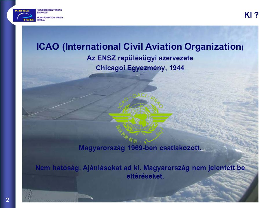 2 ICAO (International Civil Aviation Organization ) Az ENSZ repülésügyi szervezete Chicagoi Egyezmény, 1944 Magyarország 1969-ben csatlakozott.
