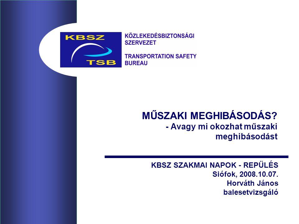 MŰSZAKI MEGHIBÁSODÁS? - Avagy mi okozhat műszaki meghibásodást KBSZ SZAKMAI NAPOK - REPÜLÉS Siófok, 2008.10.07. Horváth János balesetvizsgáló