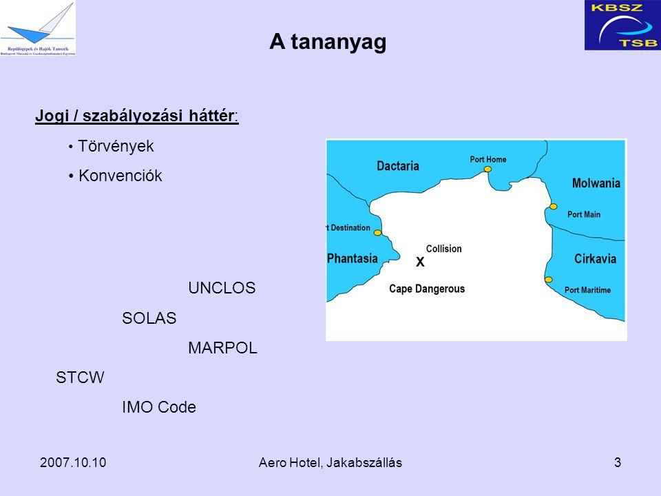 2007.10.10Aero Hotel, Jakabszállás3 Jogi / szabályozási háttér: Törvények Konvenciók A tananyag UNCLOS SOLAS MARPOL STCW IMO Code