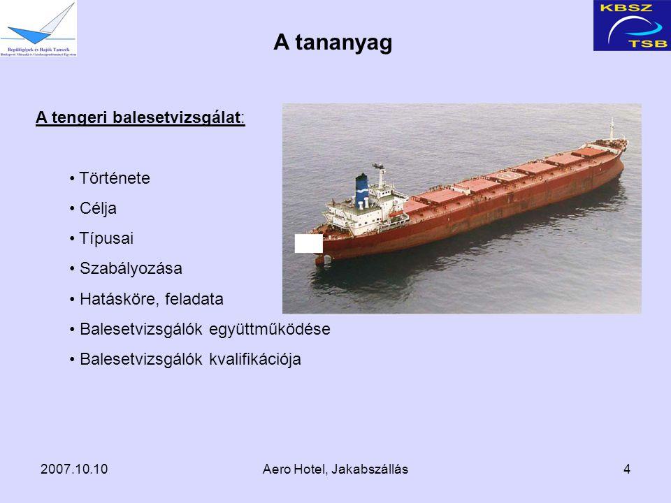 2007.10.10Aero Hotel, Jakabszállás4 A tananyag A tengeri balesetvizsgálat: Története Célja Típusai Szabályozása Hatásköre, feladata Balesetvizsgálók együttműködése Balesetvizsgálók kvalifikációja