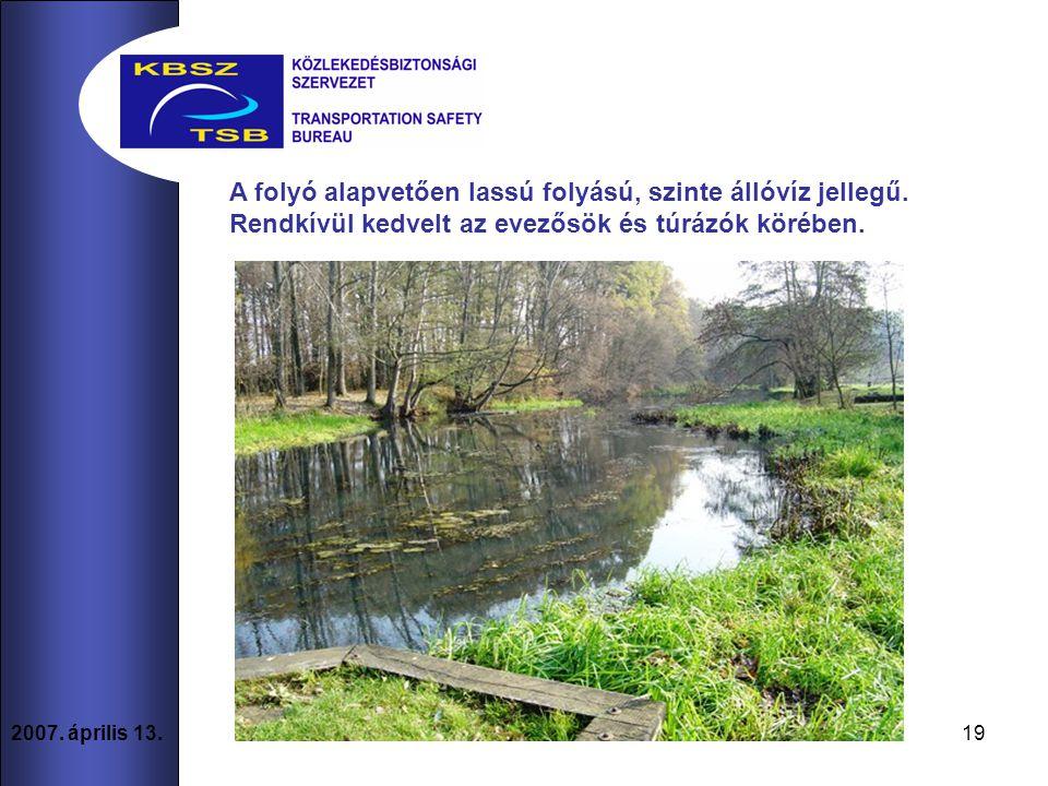 19 2007. április 13. A folyó alapvetően lassú folyású, szinte állóvíz jellegű.