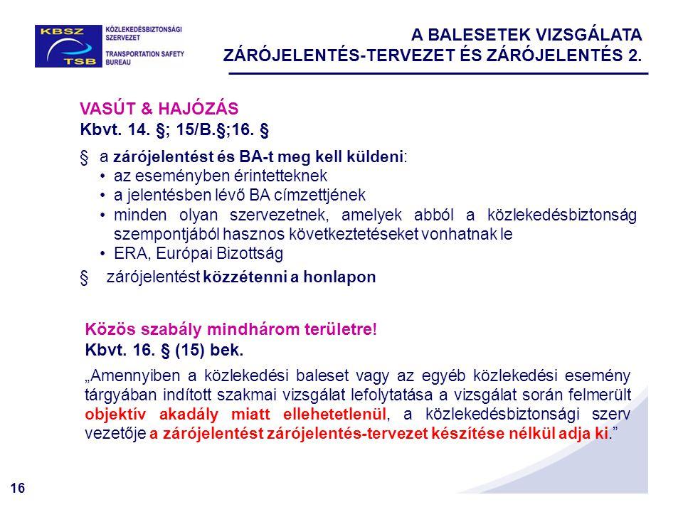 16 A BALESETEK VIZSGÁLATA ZÁRÓJELENTÉS-TERVEZET ÉS ZÁRÓJELENTÉS 2. VASÚT & HAJÓZÁS Kbvt. 14. §; 15/B.§;16. § §a zárójelentést és BA-t meg kell küldeni