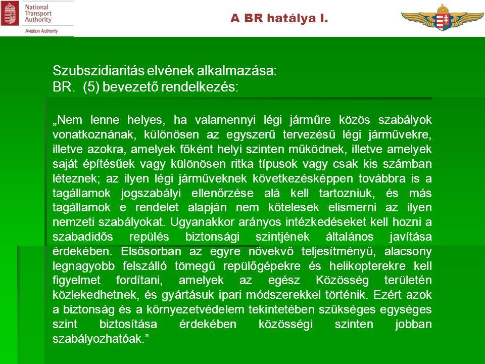 """A BR hatálya I. Szubszidiaritás elvének alkalmazása: BR. (5) bevezető rendelkezés: """" Nem lenne helyes, ha valamennyi légi járműre közös szabályok vona"""