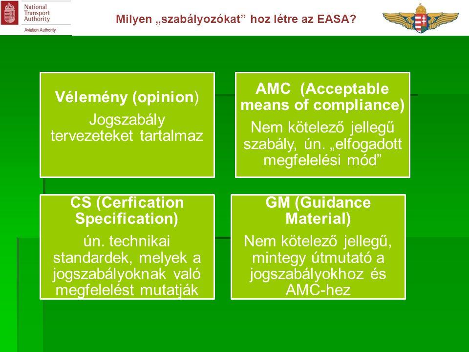 """Milyen """"szabályozókat"""" hoz létre az EASA? Vélemény (opinion) Jogszabály tervezeteket tartalmaz AMC (Acceptable means of compliance) Nem kötelező jelle"""