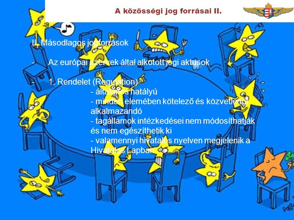 A közösségi jog forrásai II. II. Másodlagos jogforrások -Az európai szervek által alkotott jogi aktusok -1. Rendelet (Regulation) - általános hatályú