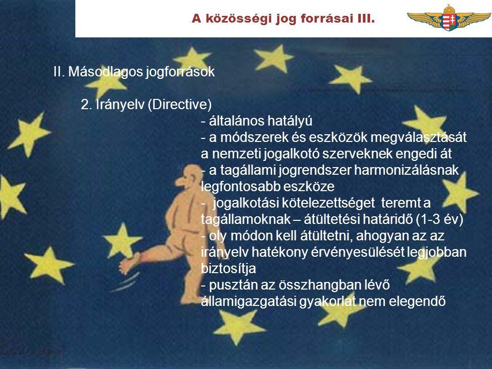 A közösségi jog forrásai III. II. Másodlagos jogforrások 2. Irányelv (Directive) - általános hatályú - a módszerek és eszközök megválasztását a nemzet
