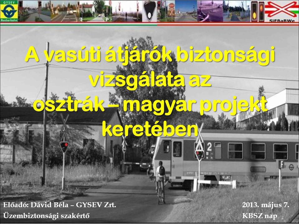 A vasúti átjárók biztonsági vizsgálata az osztrák – magyar projekt keretében Előadó: Dávid Béla – GYSEV Zrt.2013.