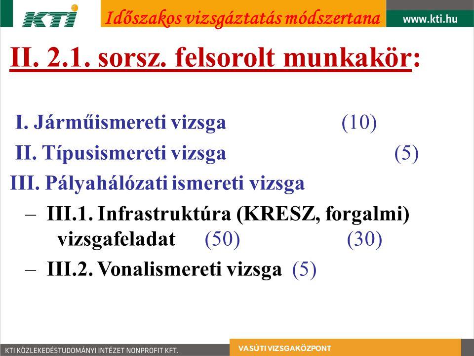 II. 2.1. sorsz. felsorolt munkakör: I. Járműismereti vizsga (10) II. Típusismereti vizsga (5) III. Pályahálózati ismereti vizsga – III.1. Infrastruktú