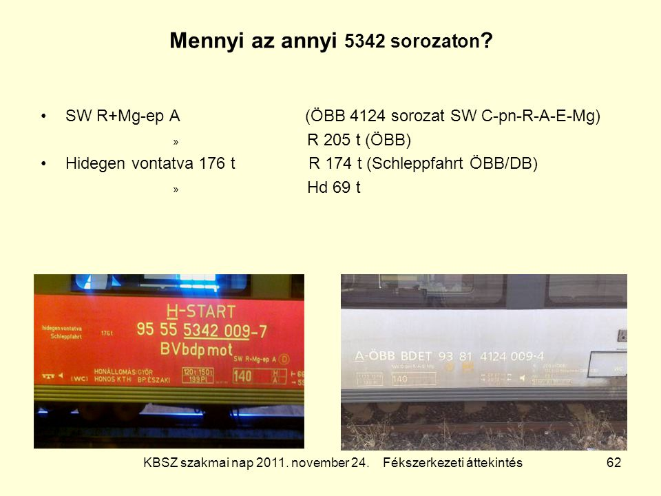KBSZ szakmai nap 2011. november 24. Fékszerkezeti áttekintés 62 Mennyi az annyi 5342 sorozaton ? SW R+Mg-ep A (ÖBB 4124 sorozat SW C-pn-R-A-E-Mg) » R