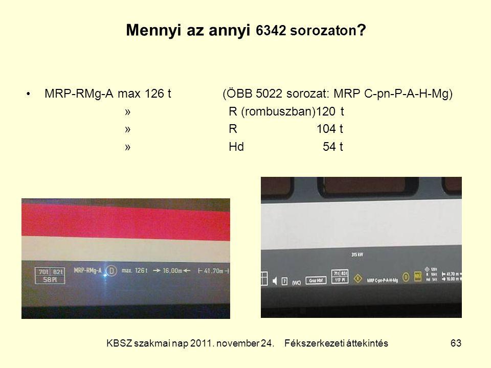 KBSZ szakmai nap 2011. november 24. Fékszerkezeti áttekintés 63 Mennyi az annyi 6342 sorozaton ? MRP-RMg-A max 126 t(ÖBB 5022 sorozat: MRP C-pn-P-A-H-