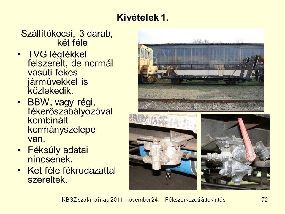 KBSZ szakmai nap 2011. november 24. Fékszerkezeti áttekintés 72 Kivételek 1. Szállítókocsi, 3 darab, két féle TVG légfékkel felszerelt, de normál vasú