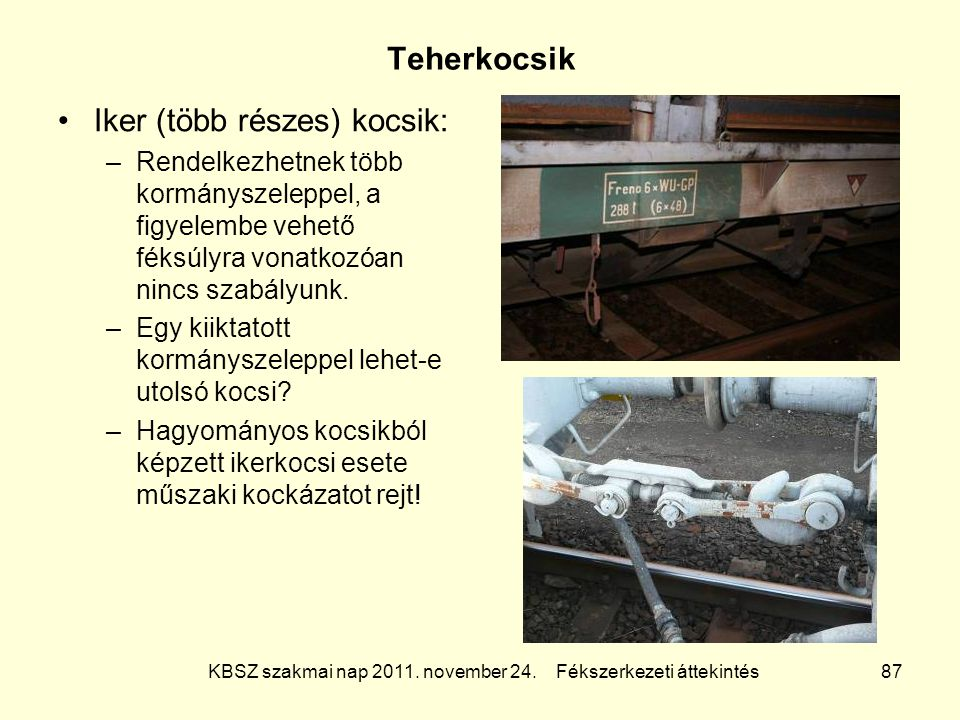 KBSZ szakmai nap 2011. november 24. Fékszerkezeti áttekintés 87 Teherkocsik Iker (több részes) kocsik: –Rendelkezhetnek több kormányszeleppel, a figye