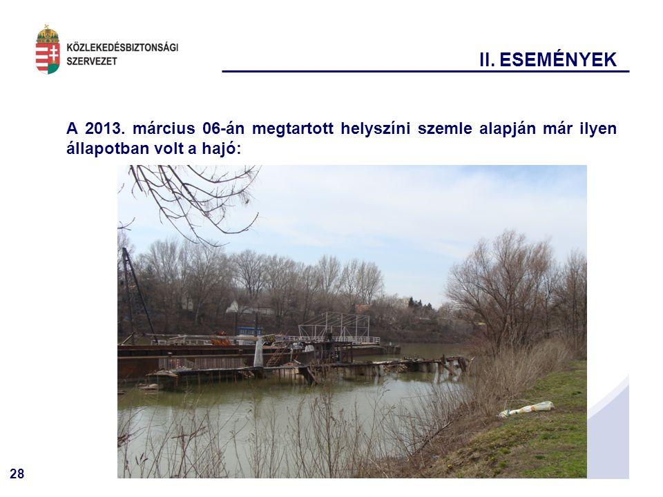 28 A 2013. március 06-án megtartott helyszíni szemle alapján már ilyen állapotban volt a hajó: II. ESEMÉNYEK