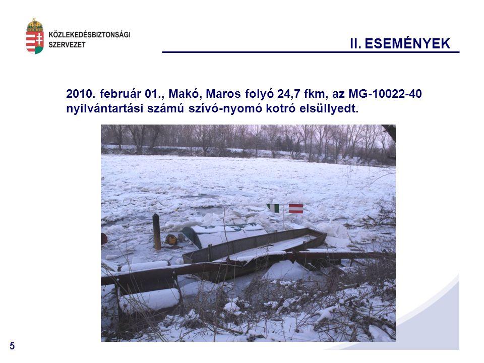 5 II. ESEMÉNYEK 2010. február 01., Makó, Maros folyó 24,7 fkm, az MG-10022-40 nyilvántartási számú szívó-nyomó kotró elsüllyedt.