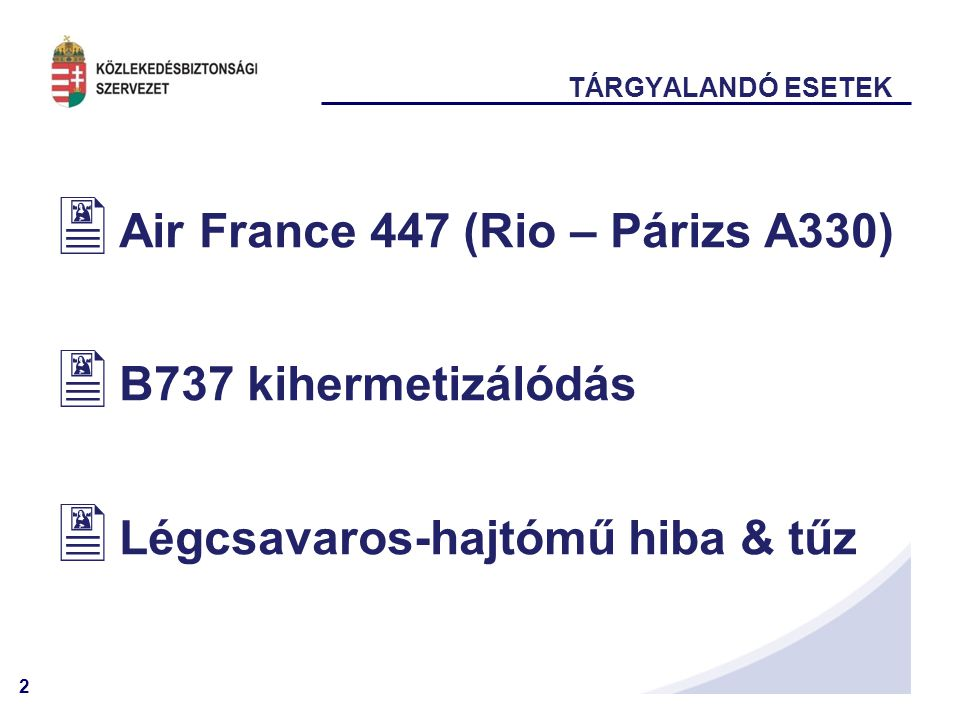 2 TÁRGYALANDÓ ESETEK  Air France 447 (Rio – Párizs A330)  B737 kihermetizálódás  Légcsavaros-hajtómű hiba & tűz