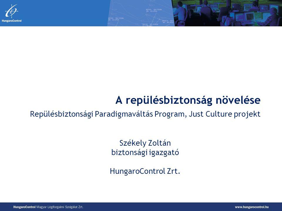 A repülésbiztonság növelése Repülésbiztonsági Paradigmaváltás Program, Just Culture projekt Székely Zoltán biztonsági igazgató HungaroControl Zrt.