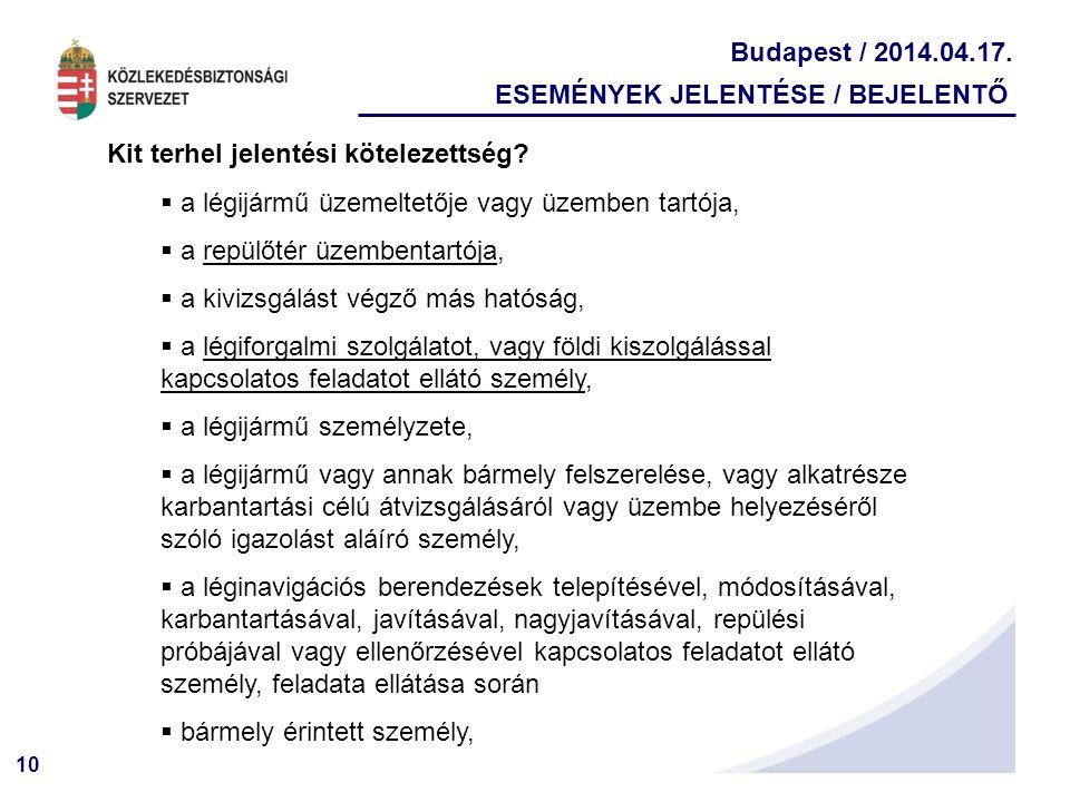 10 Budapest / 2014.04.17. ESEMÉNYEK JELENTÉSE / BEJELENTŐ Kit terhel jelentési kötelezettség?  a légijármű üzemeltetője vagy üzemben tartója,  a rep