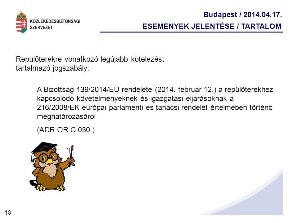 13 Budapest / 2014.04.17. ESEMÉNYEK JELENTÉSE / TARTALOM Repülőterekre vonatkozó legújabb kötelezést tartalmazó jogszabály: A Bizottság 139/2014/EU re