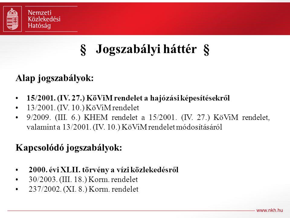 § Jogszabályi háttér § Alap jogszabályok: 15/2001. (IV. 27.) KöViM rendelet a hajózási képesítésekről 13/2001. (IV. 10.) KöViM rendelet 9/2009. (III.