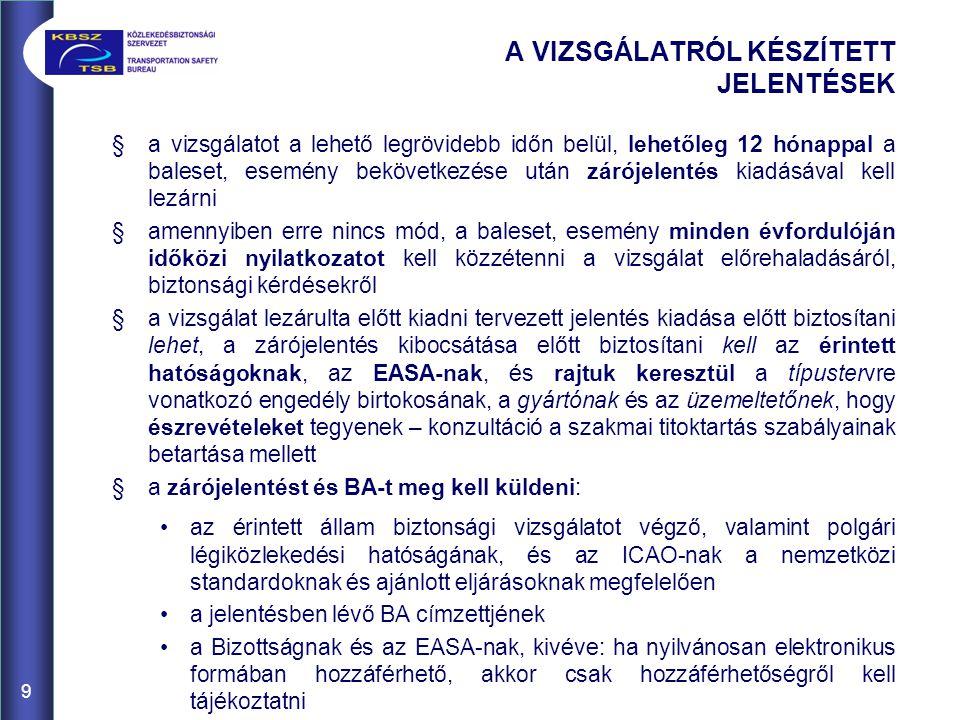 §a vizsgálatot a lehető legrövidebb időn belül, lehetőleg 12 hónappal a baleset, esemény bekövetkezése után zárójelentés kiadásával kell lezárni §amennyiben erre nincs mód, a baleset, esemény minden évfordulóján időközi nyilatkozatot kell közzétenni a vizsgálat előrehaladásáról, biztonsági kérdésekről §a vizsgálat lezárulta előtt kiadni tervezett jelentés kiadása előtt biztosítani lehet, a zárójelentés kibocsátása előtt biztosítani kell az érintett hatóságoknak, az EASA-nak, és rajtuk keresztül a típustervre vonatkozó engedély birtokosának, a gyártónak és az üzemeltetőnek, hogy észrevételeket tegyenek – konzultáció a szakmai titoktartás szabályainak betartása mellett §a zárójelentést és BA-t meg kell küldeni: az érintett állam biztonsági vizsgálatot végző, valamint polgári légiközlekedési hatóságának, és az ICAO-nak a nemzetközi standardoknak és ajánlott eljárásoknak megfelelően a jelentésben lévő BA címzettjének a Bizottságnak és az EASA-nak, kivéve: ha nyilvánosan elektronikus formában hozzáférhető, akkor csak hozzáférhetőségről kell tájékoztatni 9 A VIZSGÁLATRÓL KÉSZÍTETT JELENTÉSEK