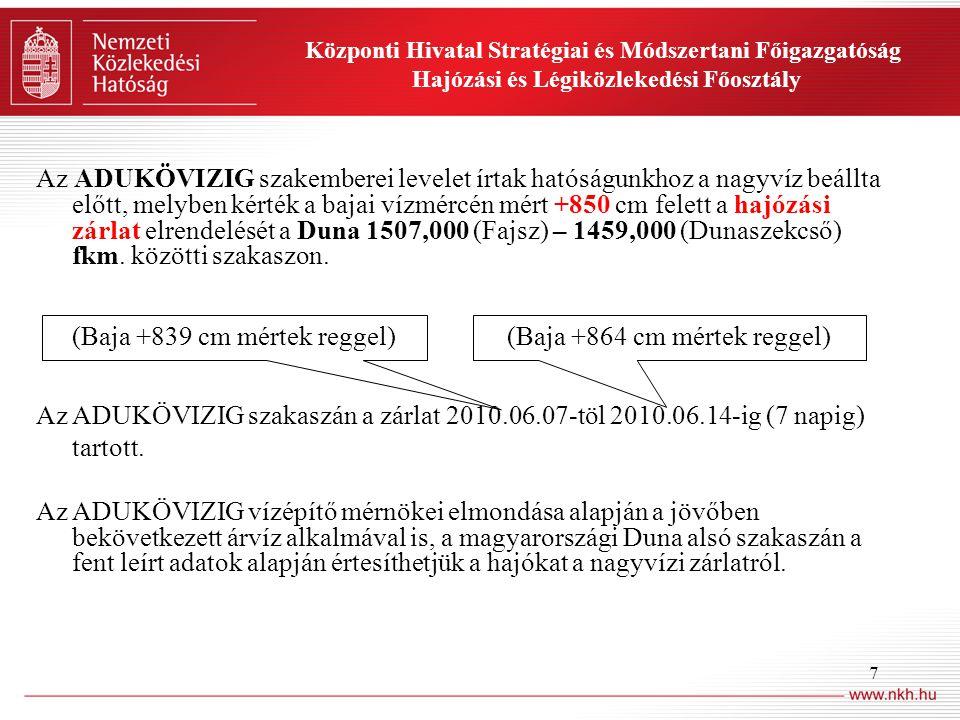 7 Központi Hivatal Stratégiai és Módszertani Főigazgatóság Hajózási és Légiközlekedési Főosztály Az ADUKÖVIZIG szakemberei levelet írtak hatóságunkhoz a nagyvíz beállta előtt, melyben kérték a bajai vízmércén mért +850 cm felett a hajózási zárlat elrendelését a Duna 1507,000 (Fajsz) – 1459,000 (Dunaszekcső) fkm.