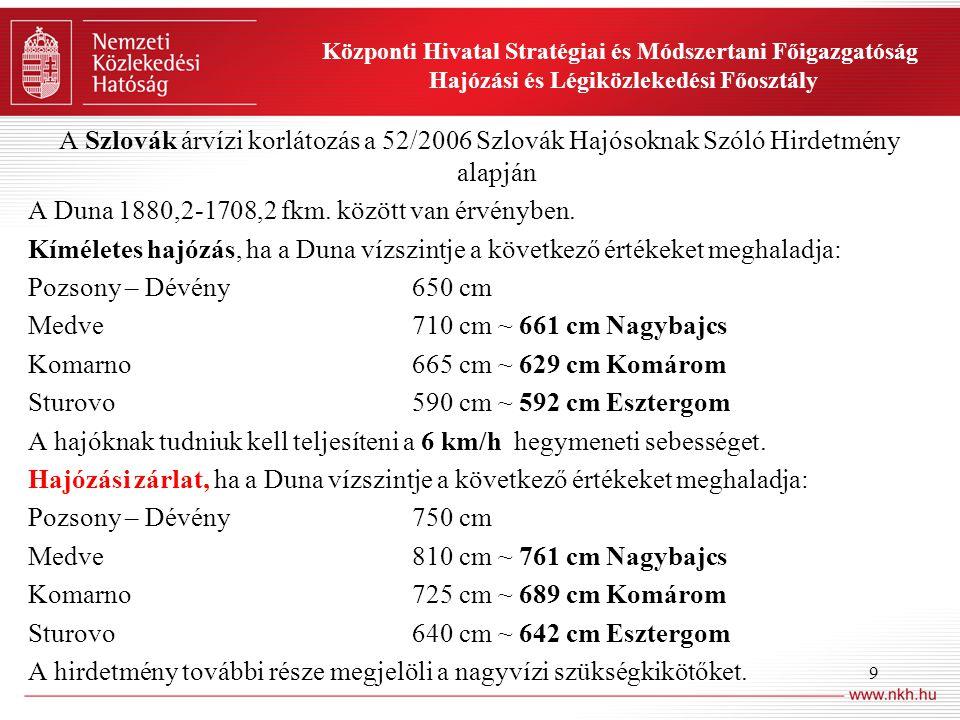 9 Központi Hivatal Stratégiai és Módszertani Főigazgatóság Hajózási és Légiközlekedési Főosztály A Szlovák árvízi korlátozás a 52/2006 Szlovák Hajósoknak Szóló Hirdetmény alapján A Duna 1880,2-1708,2 fkm.