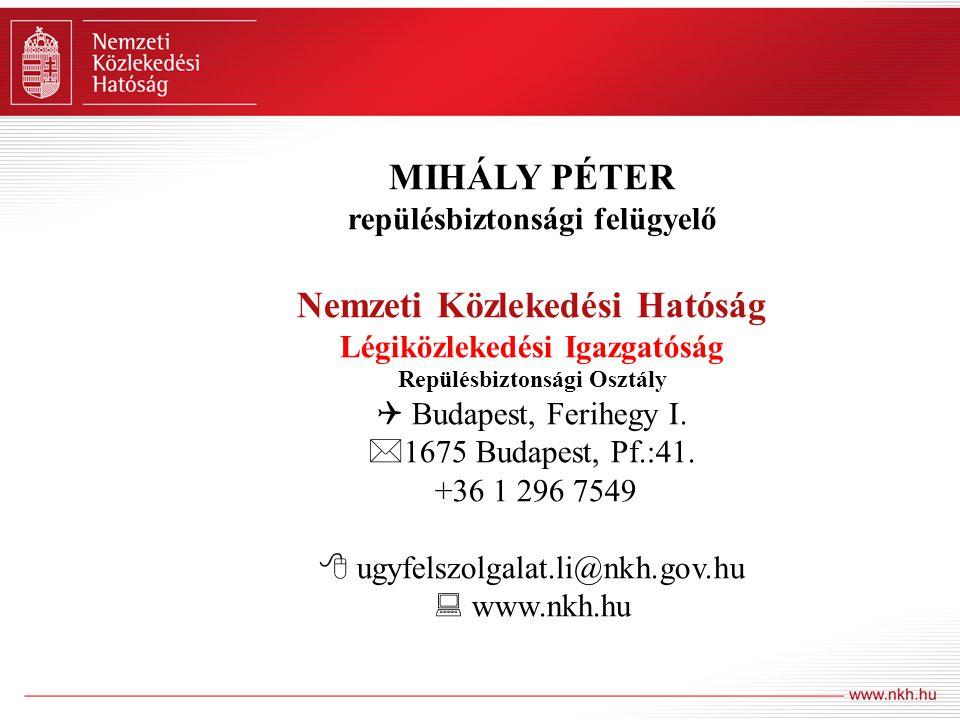 MIHÁLY PÉTER repülésbiztonsági felügyelő Nemzeti Közlekedési Hatóság Légiközlekedési Igazgatóság Repülésbiztonsági Osztály  Budapest, Ferihegy I.  1