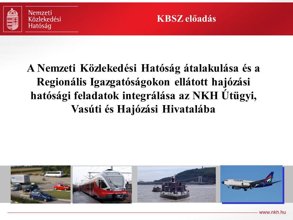 KBSZ előadás A Nemzeti Közlekedési Hatóság átalakulása és a Regionális Igazgatóságokon ellátott hajózási hatósági feladatok integrálása az NKH Útügyi, Vasúti és Hajózási Hivatalába