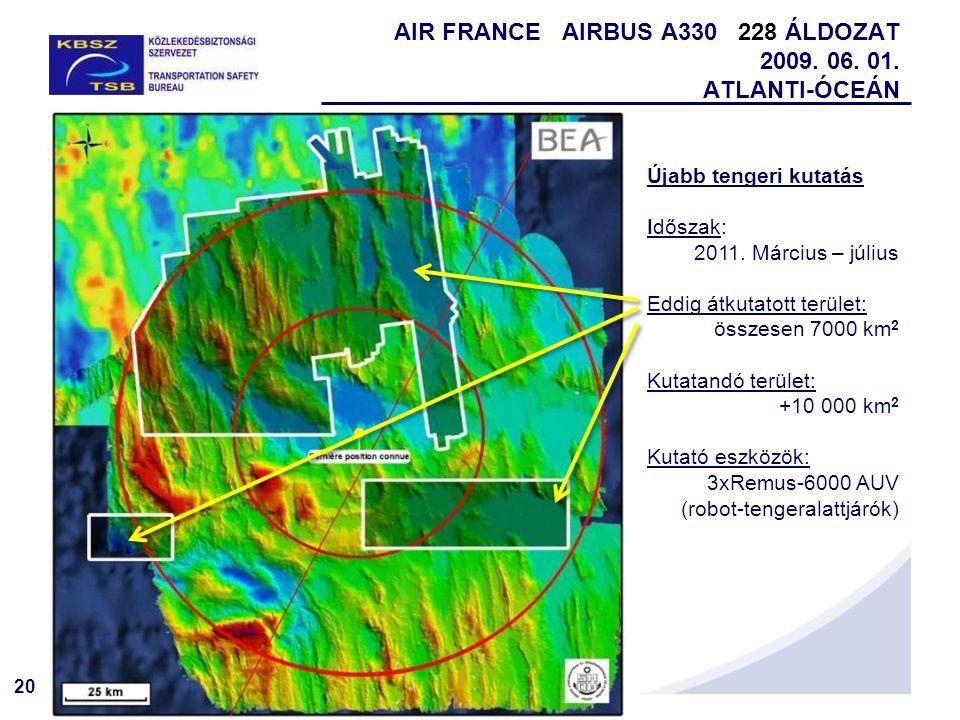 20 AIR FRANCE AIRBUS A330 228 ÁLDOZAT 2009. 06. 01. ATLANTI-ÓCEÁN Újabb tengeri kutatás Időszak: 2011. Március – július Eddig átkutatott terület: össz