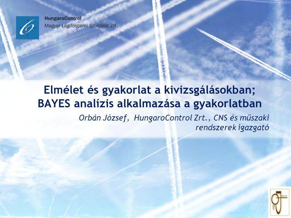 Elmélet és gyakorlat a kivizsgálásokban; BAYES analízis alkalmazása a gyakorlatban Orbán József, HungaroControl Zrt., CNS és műszaki rendszerek igazga