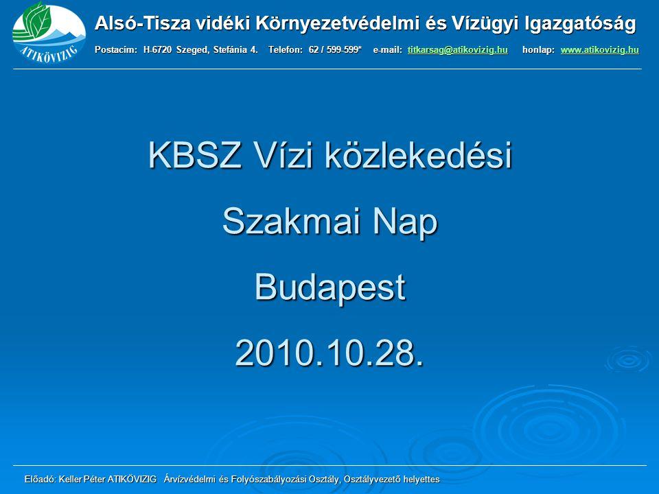KBSZ Vízi közlekedési Szakmai Nap Budapest 2010.10.28. Alsó-Tisza vidéki Környezetvédelmi és Vízügyi Igazgatóság Postacím: H-6720 Szeged, Stefánia 4.