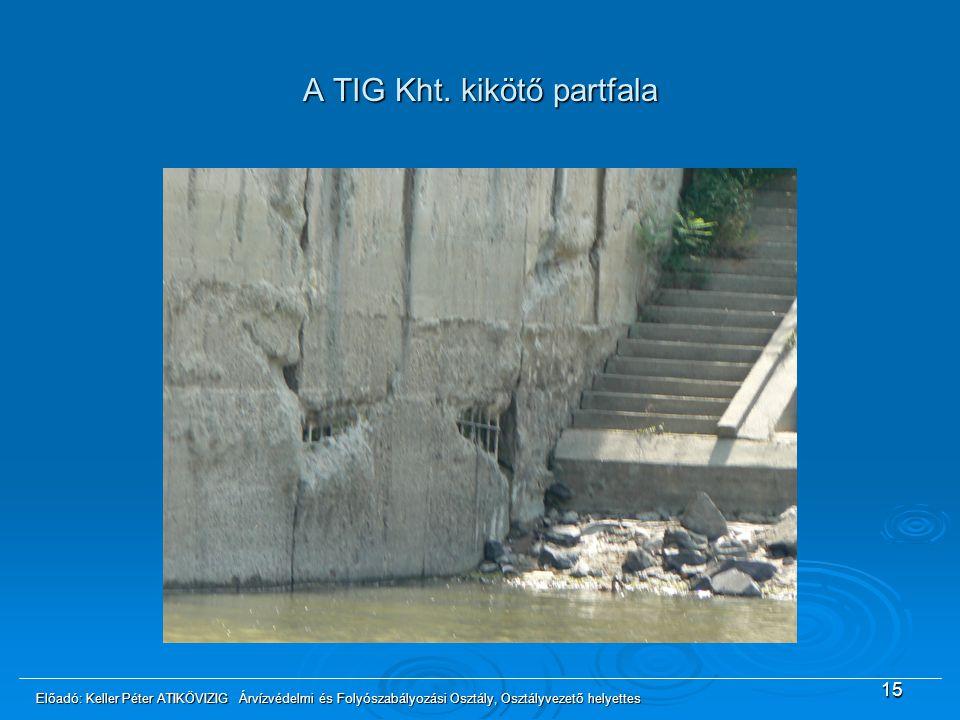 A TIG Kht. kikötő partfala 15 Előadó: Keller Péter ATIKÖVIZIG Árvízvédelmi és Folyószabályozási Osztály, Osztályvezető helyettes