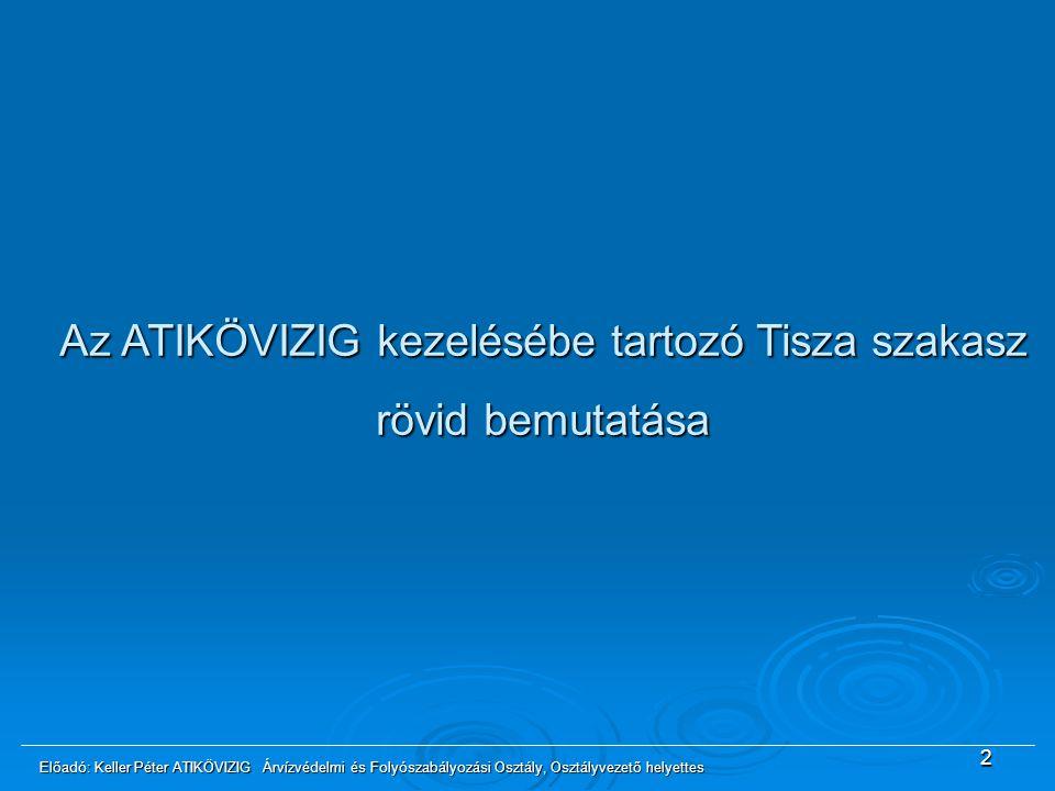 Az ATIKÖVIZIG kezelésébe tartozó Tisza szakasz rövid bemutatása 2 Előadó: Keller Péter ATIKÖVIZIG Árvízvédelmi és Folyószabályozási Osztály, Osztályve