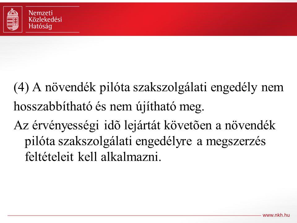 (4) A növendék pilóta szakszolgálati engedély nem hosszabbítható és nem újítható meg. Az érvényességi idõ lejártát követõen a növendék pilóta szakszol