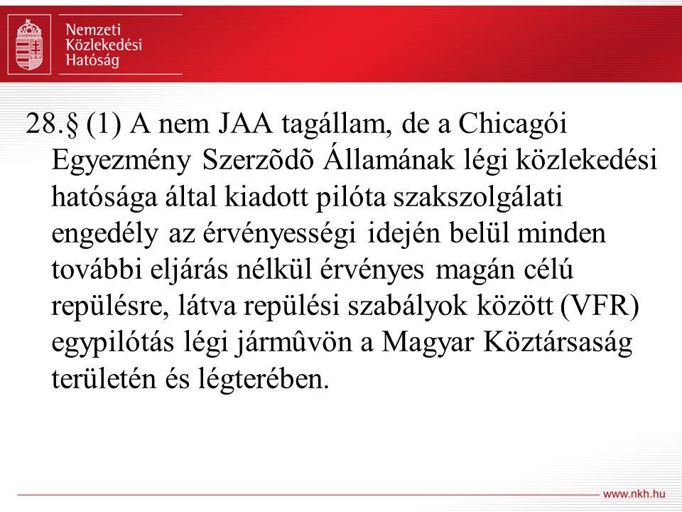 28.§ (1) A nem JAA tagállam, de a Chicagói Egyezmény Szerzõdõ Államának légi közlekedési hatósága által kiadott pilóta szakszolgálati engedély az érvényességi idején belül minden további eljárás nélkül érvényes magán célú repülésre, látva repülési szabályok között (VFR) egypilótás légi jármûvön a Magyar Köztársaság területén és légterében.
