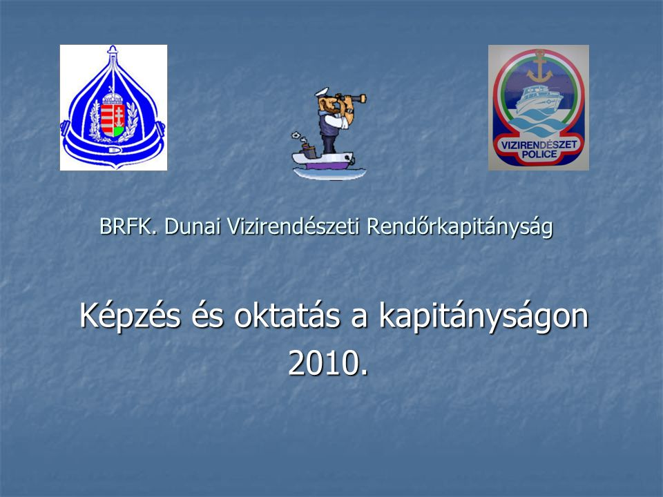 BRFK. Dunai Vizirendészeti Rendőrkapitányság Képzés és oktatás a kapitányságon Képzés és oktatás a kapitányságon2010.